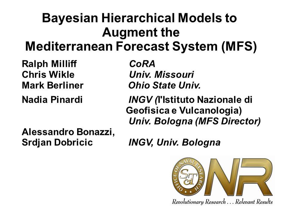 Bayesian Hierarchical Models to Augment the Mediterranean Forecast System (MFS) Ralph Milliff CoRA Chris Wikle Univ. Missouri Mark Berliner Ohio State