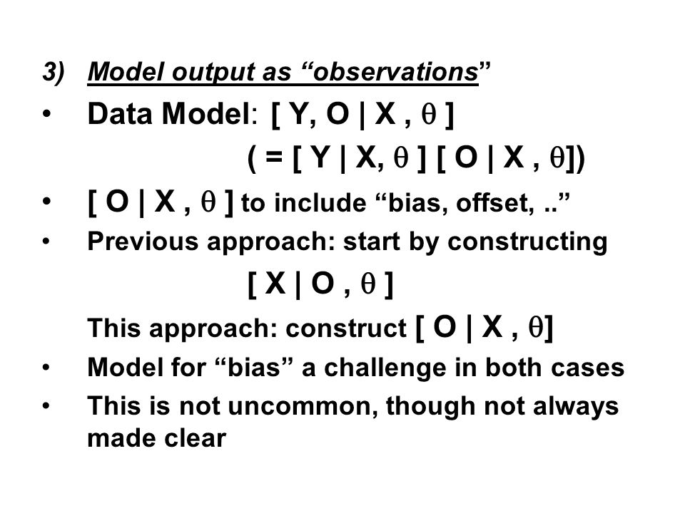 3)Model output as observations Data Model: [ Y, O | X, ] ( = [ Y | X, ] [ O | X, ]) [ O | X, ] to include bias, offset,.. Previous approach: start by