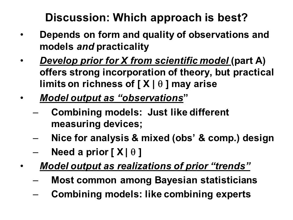 Discussion: Which approach is best? Depends on form and quality of observations and models and practicality Develop prior for X from scientific model