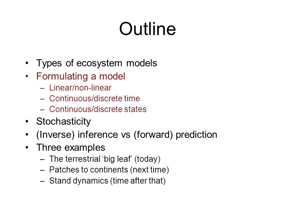 Outline Types of ecosystem models Formulating a model –Linear/non-linear –Continuous/discrete time –Continuous/discrete states Stochasticity (Inverse) inference vs (forward) prediction Three examples –The terrestrial big leaf (today) –Patches to continents (next time) –Stand dynamics (time after that)