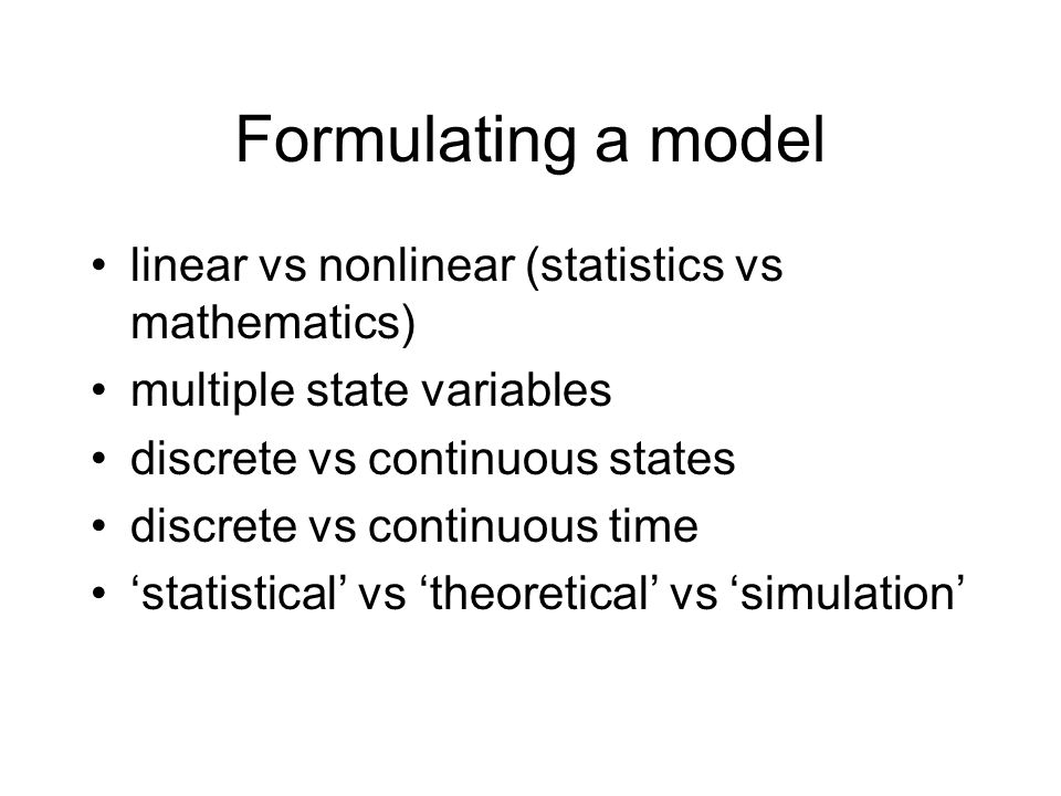 Formulating a model linear vs nonlinear (statistics vs mathematics) multiple state variables discrete vs continuous states discrete vs continuous time statistical vs theoretical vs simulation