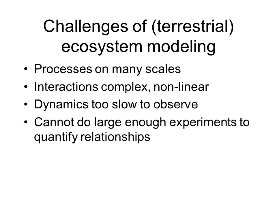 Challenges of (terrestrial) ecosystem modeling Processes on many scales Interactions complex, non-linear Dynamics too slow to observe Cannot do large enough experiments to quantify relationships