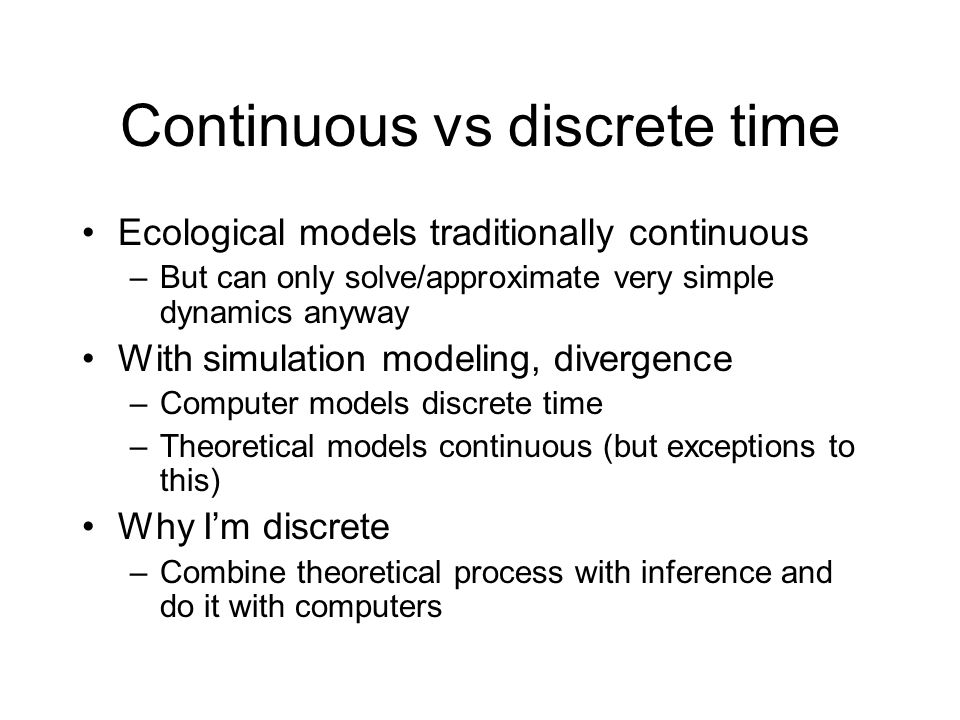 Continuous vs discrete time Ecological models traditionally continuous –But can only solve/approximate very simple dynamics anyway With simulation modeling, divergence –Computer models discrete time –Theoretical models continuous (but exceptions to this) Why Im discrete –Combine theoretical process with inference and do it with computers