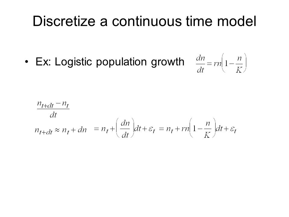 Discretize a continuous time model Ex: Logistic population growth