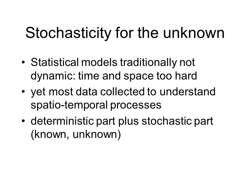 Stochasticity for the unknown Statistical models traditionally not dynamic: time and space too hard yet most data collected to understand spatio-temporal processes deterministic part plus stochastic part (known, unknown)
