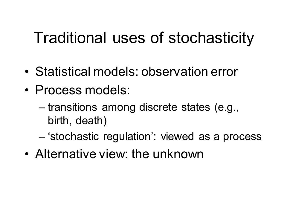 Traditional uses of stochasticity Statistical models: observation error Process models: –transitions among discrete states (e.g., birth, death) –stochastic regulation: viewed as a process Alternative view: the unknown
