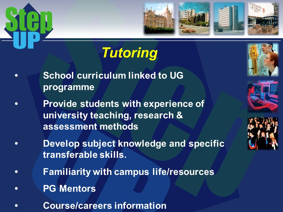 Tutoring School curriculum linked to UG programme Provide students with experience of university teaching, research & assessment methods Develop subject knowledge and specific transferable skills.