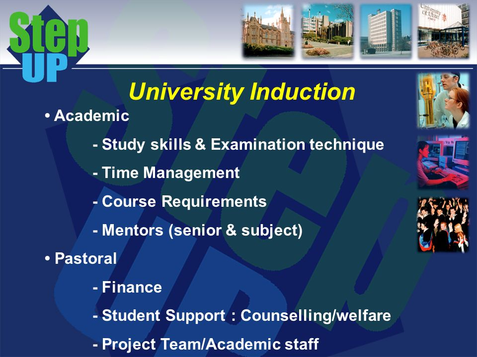 University Induction Academic - Study skills & Examination technique - Time Management - Course Requirements - Mentors (senior & subject) Pastoral - Finance - Student Support : Counselling/welfare - Project Team/Academic staff