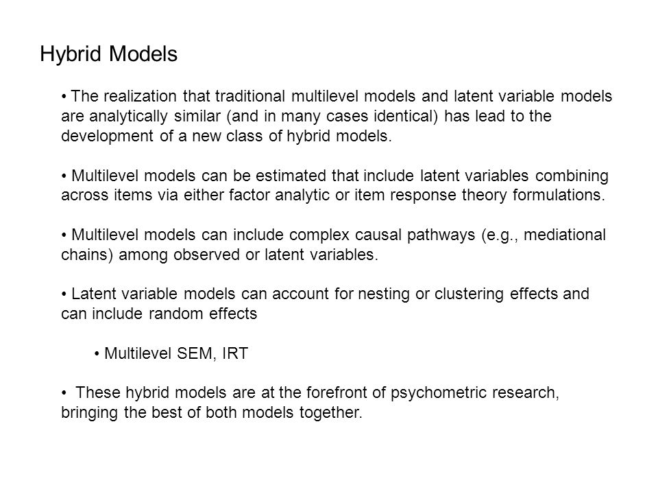 Hybrid Models The realization that traditional multilevel models and latent variable models are analytically similar (and in many cases identical) has lead to the development of a new class of hybrid models.
