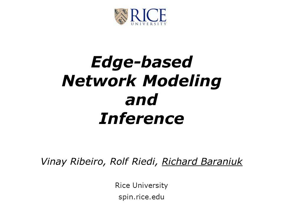 Edge-based Network Modeling and Inference Vinay Ribeiro, Rolf Riedi, Richard Baraniuk Rice University spin.rice.edu