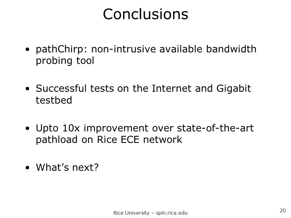 Rice University – spin.rice.edu 20 Conclusions pathChirp: non-intrusive available bandwidth probing tool Successful tests on the Internet and Gigabit