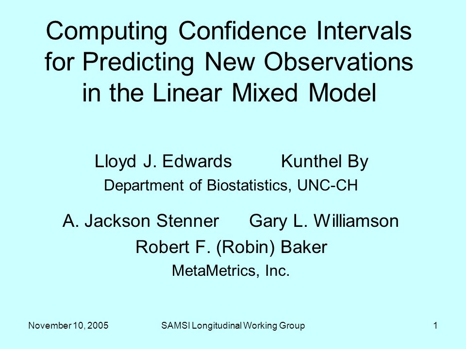 November 10, 2005SAMSI Longitudinal Working Group1 Computing Confidence Intervals for Predicting New Observations in the Linear Mixed Model Lloyd J. E