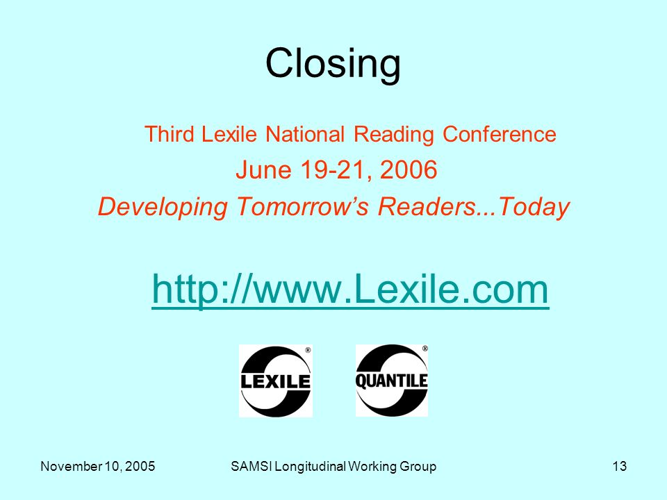 November 10, 2005SAMSI Longitudinal Working Group13 Closing Third Lexile National Reading Conference June 19-21, 2006 Developing Tomorrows Readers...T