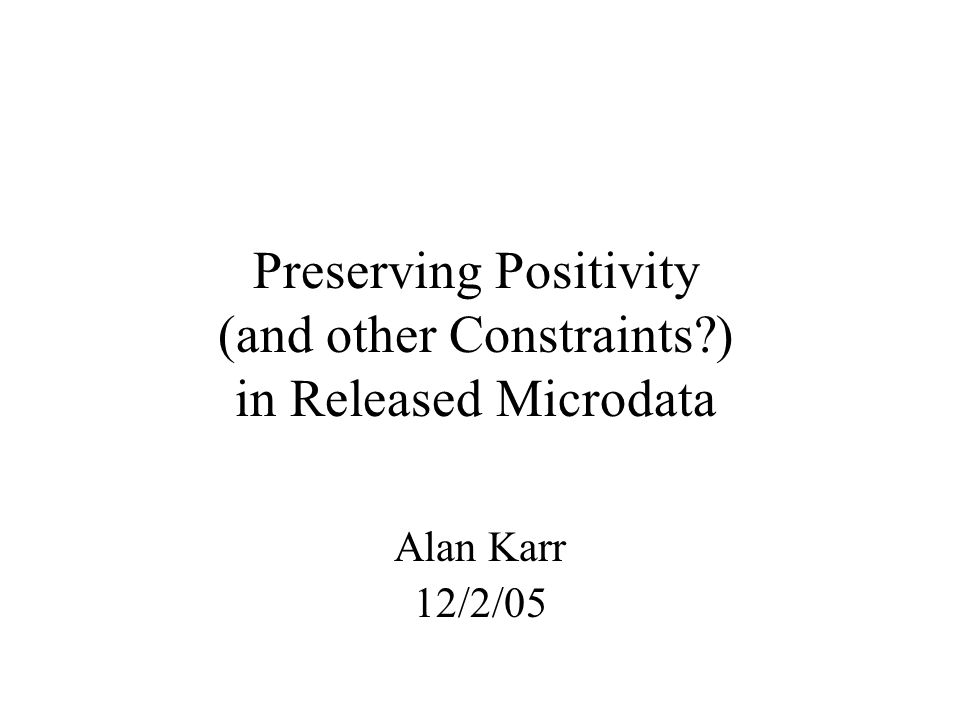 Preserving Positivity (and other Constraints?) in Released Microdata Alan Karr 12/2/05