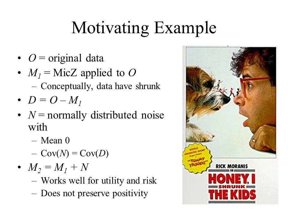 Motivating Example O = original data M 1 = MicZ applied to O –Conceptually, data have shrunk D = O – M 1 N = normally distributed noise with –Mean 0 –