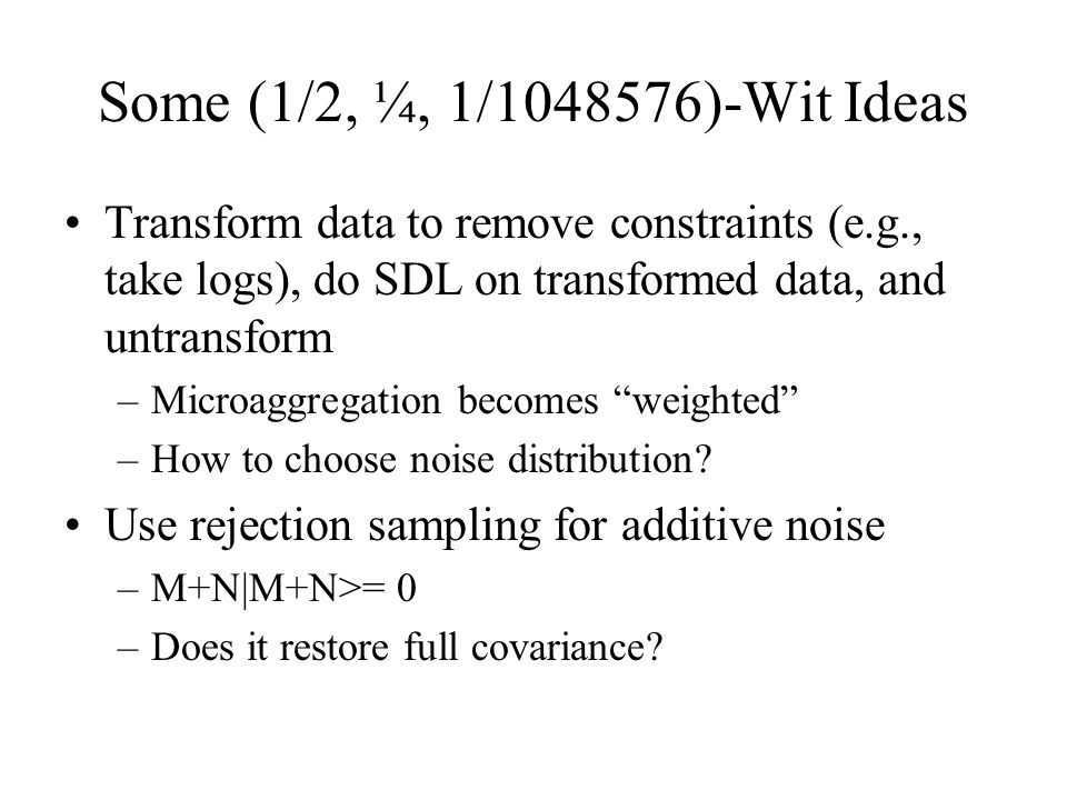 Some (1/2, ¼, 1/1048576)-Wit Ideas Transform data to remove constraints (e.g., take logs), do SDL on transformed data, and untransform –Microaggregati