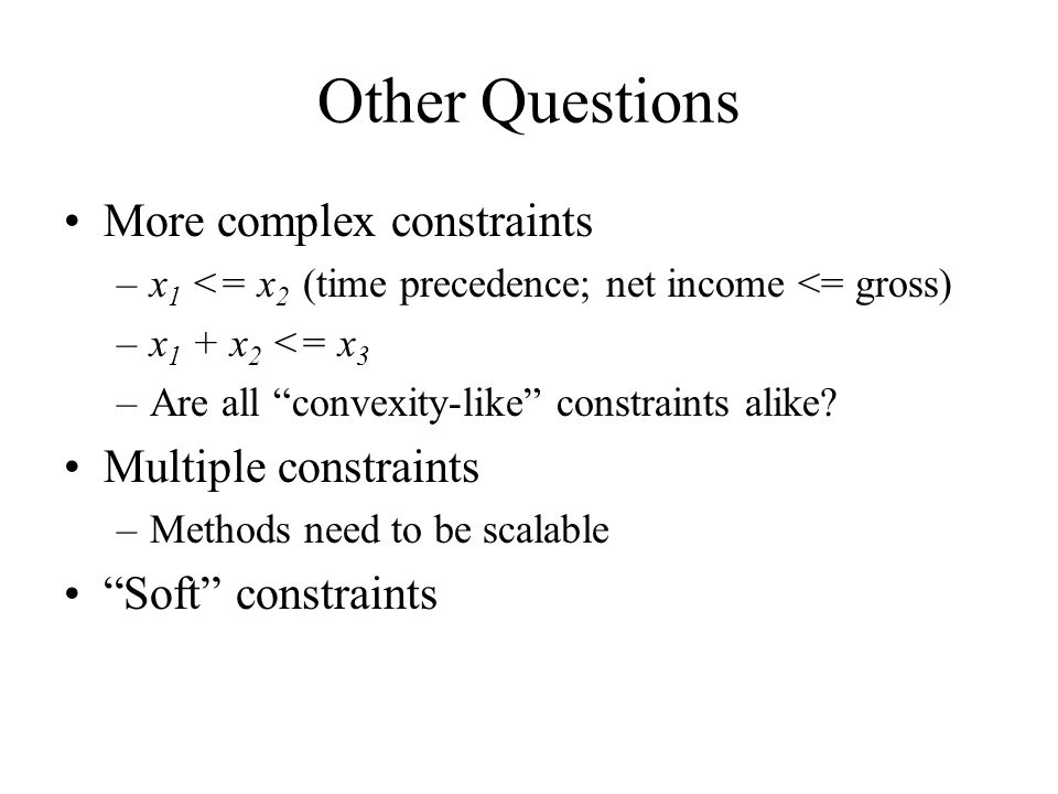 Other Questions More complex constraints –x 1 <= x 2 (time precedence; net income <= gross) –x 1 + x 2 <= x 3 –Are all convexity-like constraints alik