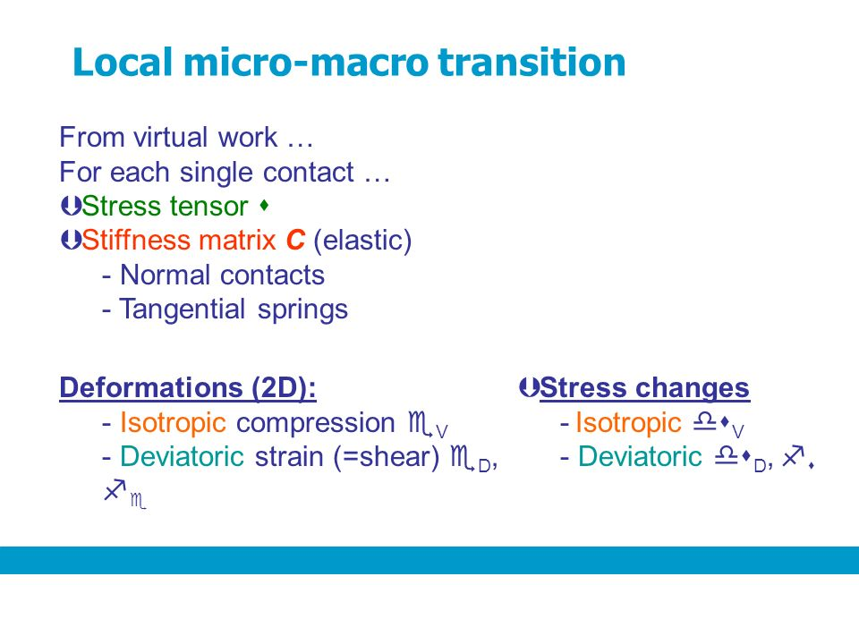 From virtual work … For each single contact … Þ Stress tensor Þ Stiffness matrix C (elastic) - Normal contacts - Tangential springs Deformations (2D): - Isotropic compression V - Deviatoric strain (=shear) D, Þ Stress changes - Isotropic V - Deviatoric D, Local micro-macro transition