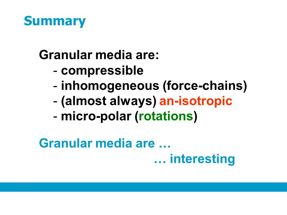 Granular media are: - compressible - inhomogeneous (force-chains) - (almost always) an-isotropic - micro-polar (rotations) Summary Granular media are … … interesting