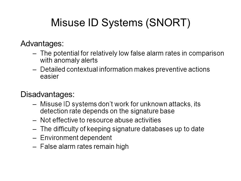 Misuse ID Systems (SNORT) Advantages: –The potential for relatively low false alarm rates in comparison with anomaly alerts –Detailed contextual information makes preventive actions easier Disadvantages: –Misuse ID systems dont work for unknown attacks, its detection rate depends on the signature base –Not effective to resource abuse activities –The difficulty of keeping signature databases up to date –Environment dependent –False alarm rates remain high