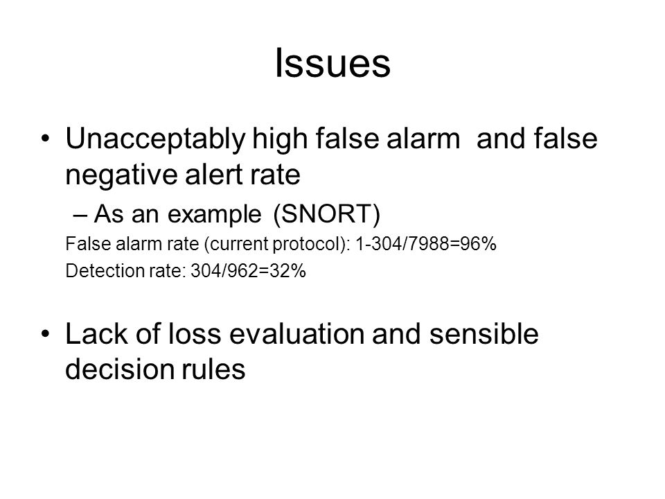 Issues Unacceptably high false alarm and false negative alert rate –As an example (SNORT) False alarm rate (current protocol): 1-304/7988=96% Detection rate: 304/962=32% Lack of loss evaluation and sensible decision rules