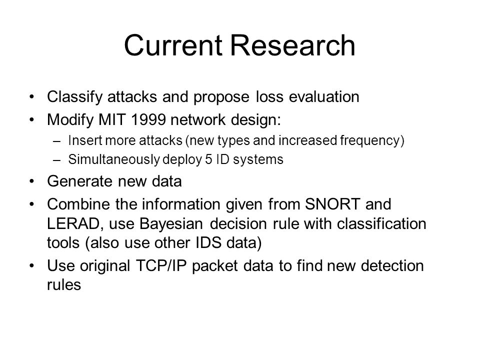 Current Research Classify attacks and propose loss evaluation Modify MIT 1999 network design: –Insert more attacks (new types and increased frequency) –Simultaneously deploy 5 ID systems Generate new data Combine the information given from SNORT and LERAD, use Bayesian decision rule with classification tools (also use other IDS data) Use original TCP/IP packet data to find new detection rules
