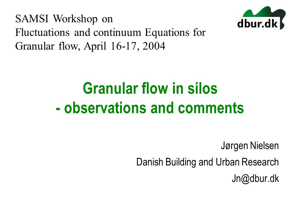 Granular flow in silos - observations and comments Jørgen Nielsen Danish Building and Urban Research Jn@dbur.dk SAMSI Workshop on Fluctuations and con