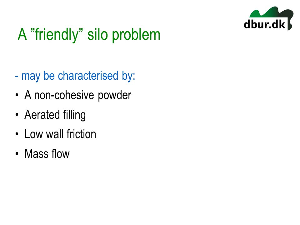 A friendly silo problem - may be characterised by: A non-cohesive powder Aerated filling Low wall friction Mass flow