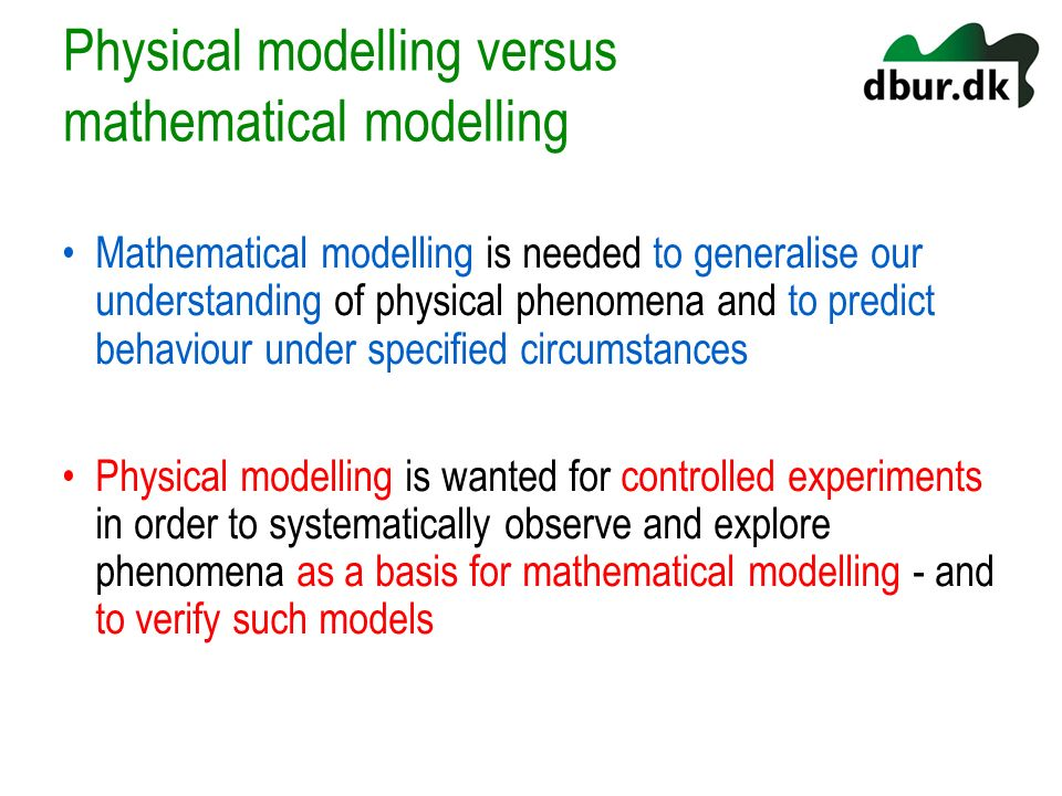 Physical modelling versus mathematical modelling Mathematical modelling is needed to generalise our understanding of physical phenomena and to predict