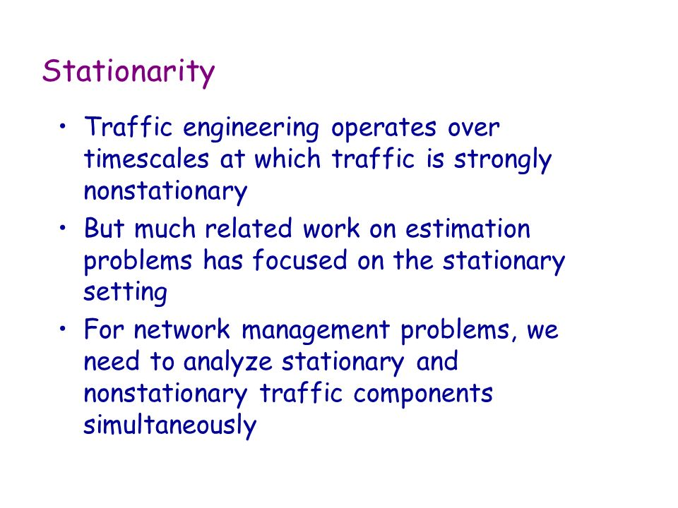 Stationarity Traffic engineering operates over timescales at which traffic is strongly nonstationary But much related work on estimation problems has focused on the stationary setting For network management problems, we need to analyze stationary and nonstationary traffic components simultaneously