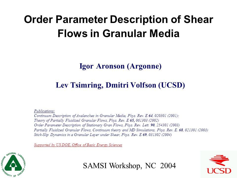 Order Parameter Description of Shear Flows in Granular Media Igor Aronson (Argonne) Lev Tsimring, Dmitri Volfson (UCSD) Publications: Continuum Description of Avalanches in Granular Media, Phys.