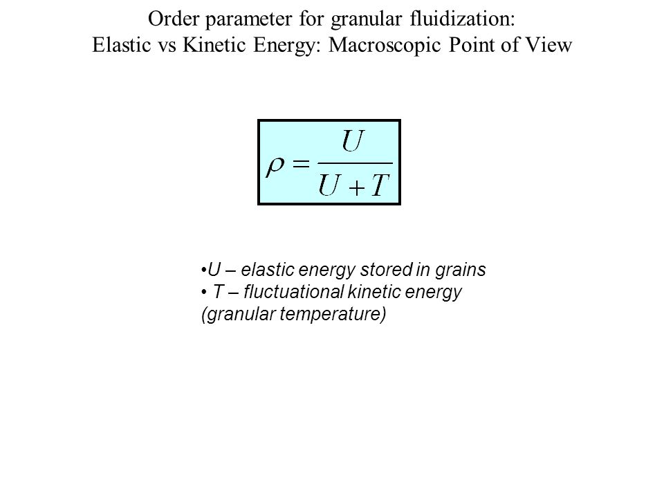 Order parameter for granular fluidization: Elastic vs Kinetic Energy: Macroscopic Point of View U – elastic energy stored in grains T – fluctuational kinetic energy (granular temperature)