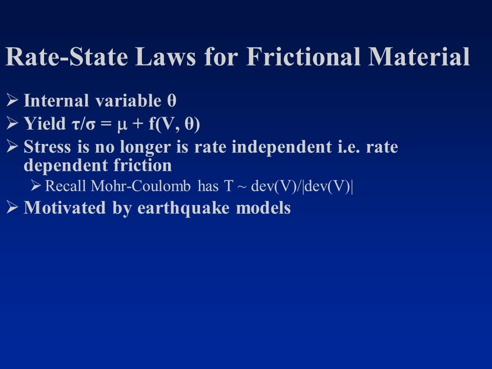 Rate-State Laws for Frictional Material Internal variable θ Yield τ/σ = + f(V, θ) Stress is no longer is rate independent i.e.