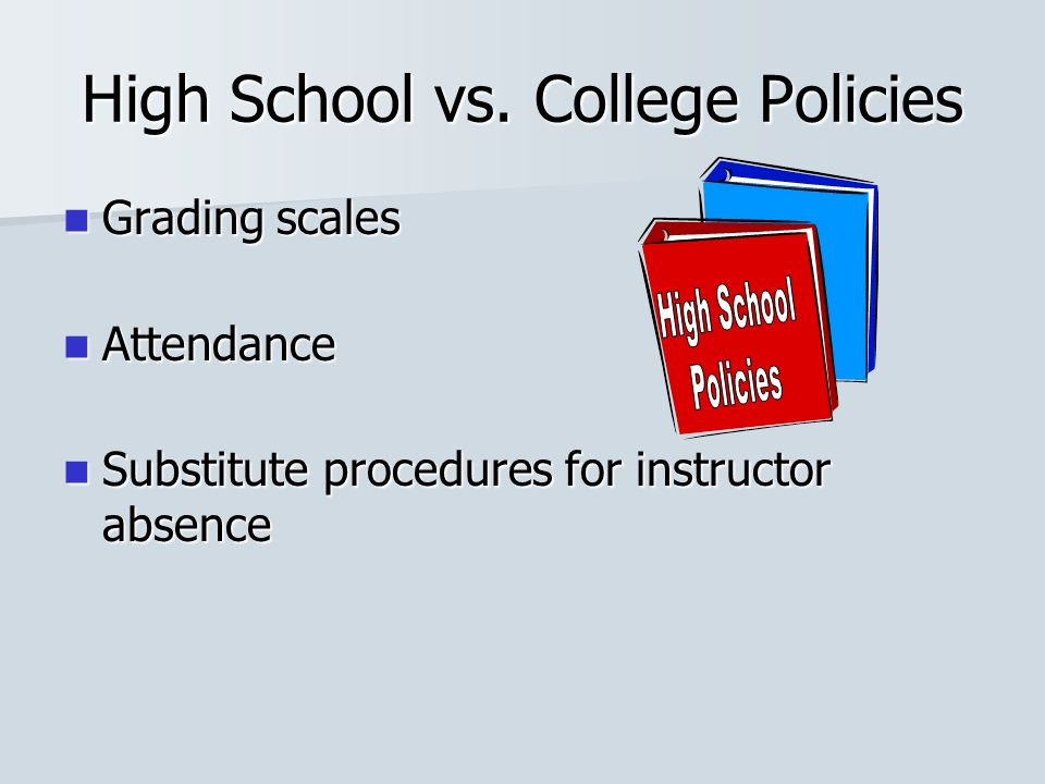 High School vs. College Policies Grading scales Grading scales Attendance Attendance Substitute procedures for instructor absence Substitute procedure