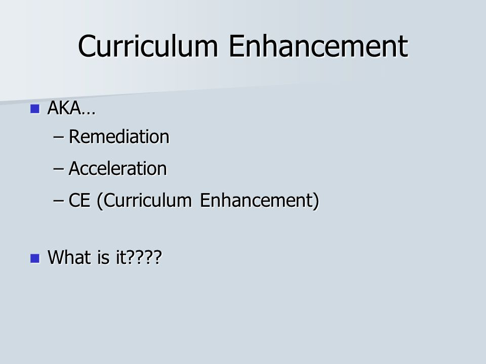 Curriculum Enhancement AKA… AKA… –Remediation –Acceleration –CE (Curriculum Enhancement) What is it???? What is it????