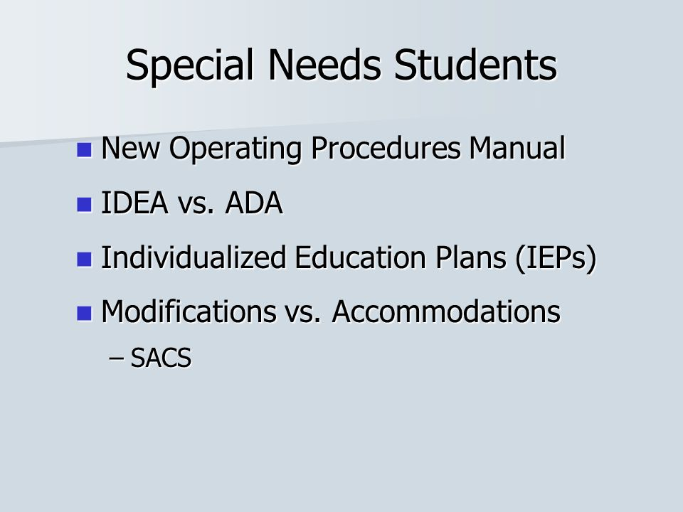 Special Needs Students New Operating Procedures Manual New Operating Procedures Manual IDEA vs. ADA IDEA vs. ADA Individualized Education Plans (IEPs)