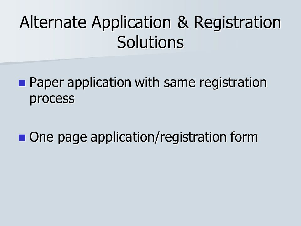 Alternate Application & Registration Solutions Paper application with same registration process Paper application with same registration process One p