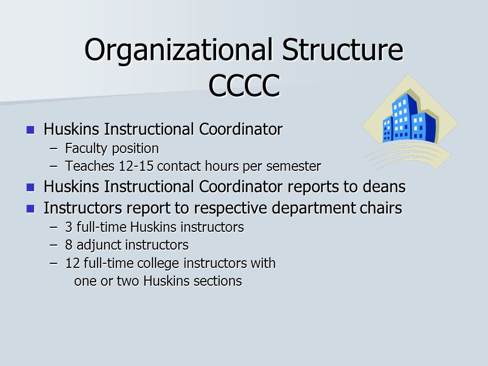 Organizational Structure CCCC Huskins Instructional Coordinator Huskins Instructional Coordinator –Faculty position –Teaches 12-15 contact hours per s