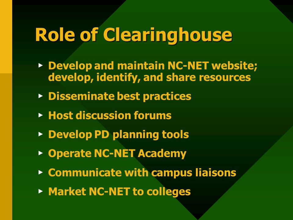 Role of Clearinghouse Develop and maintain NC-NET website; develop, identify, and share resources Disseminate best practices Host discussion forums Develop PD planning tools Operate NC-NET Academy Communicate with campus liaisons Market NC-NET to colleges