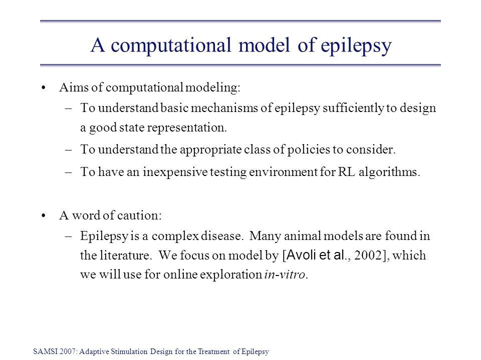 SAMSI 2007: Adaptive Stimulation Design for the Treatment of Epilepsy A computational model of epilepsy Aims of computational modeling: –To understand