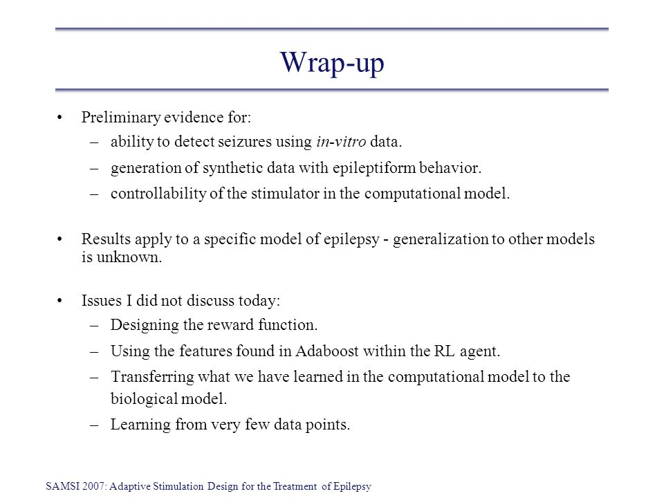 SAMSI 2007: Adaptive Stimulation Design for the Treatment of Epilepsy Wrap-up Preliminary evidence for: –ability to detect seizures using in-vitro dat