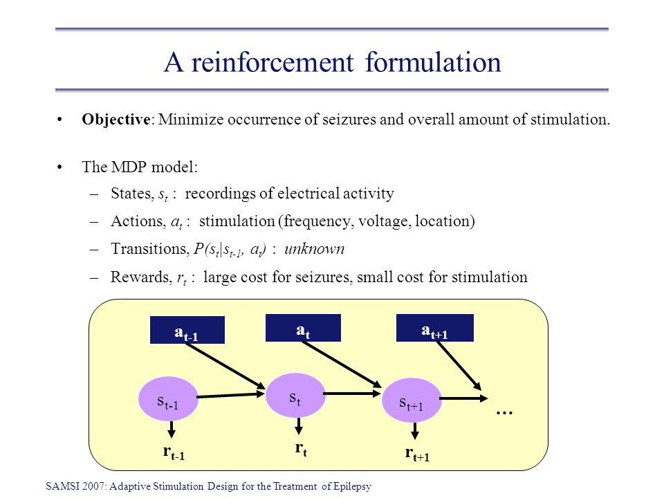 SAMSI 2007: Adaptive Stimulation Design for the Treatment of Epilepsy A reinforcement formulation Objective: Minimize occurrence of seizures and overa
