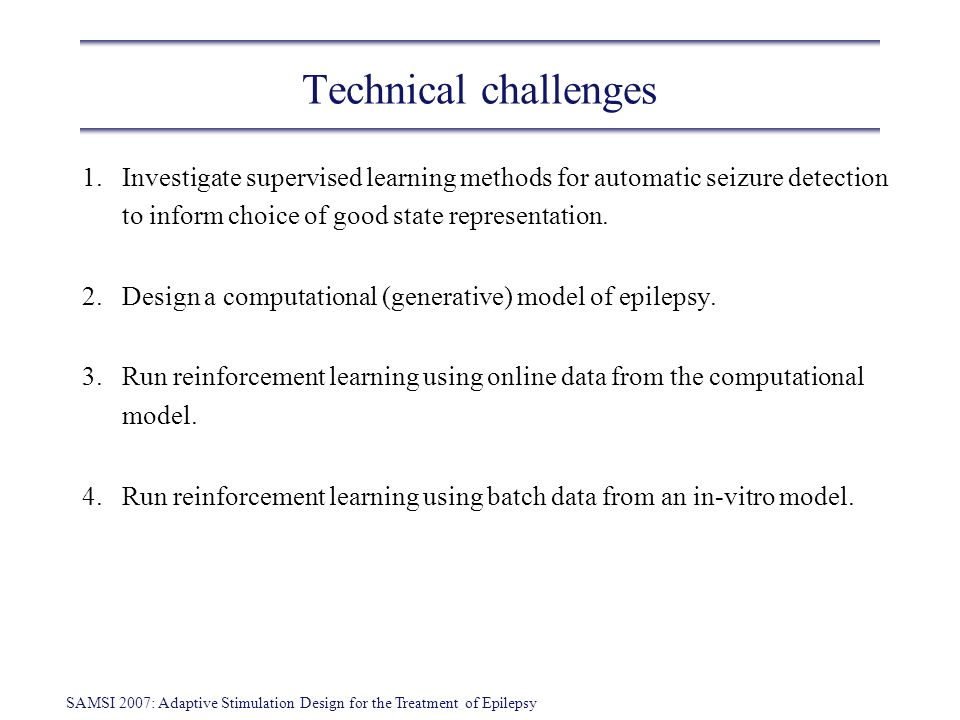 SAMSI 2007: Adaptive Stimulation Design for the Treatment of Epilepsy Technical challenges 1.Investigate supervised learning methods for automatic seizure detection to inform choice of good state representation.