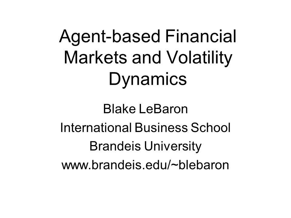 Agent-based Financial Markets and Volatility Dynamics Blake LeBaron International Business School Brandeis University www.brandeis.edu/~blebaron