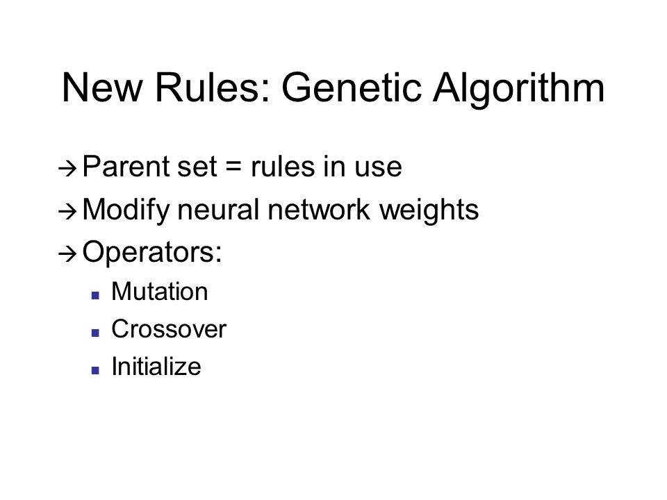 New Rules: Genetic Algorithm Parent set = rules in use Modify neural network weights Operators: Mutation Crossover Initialize