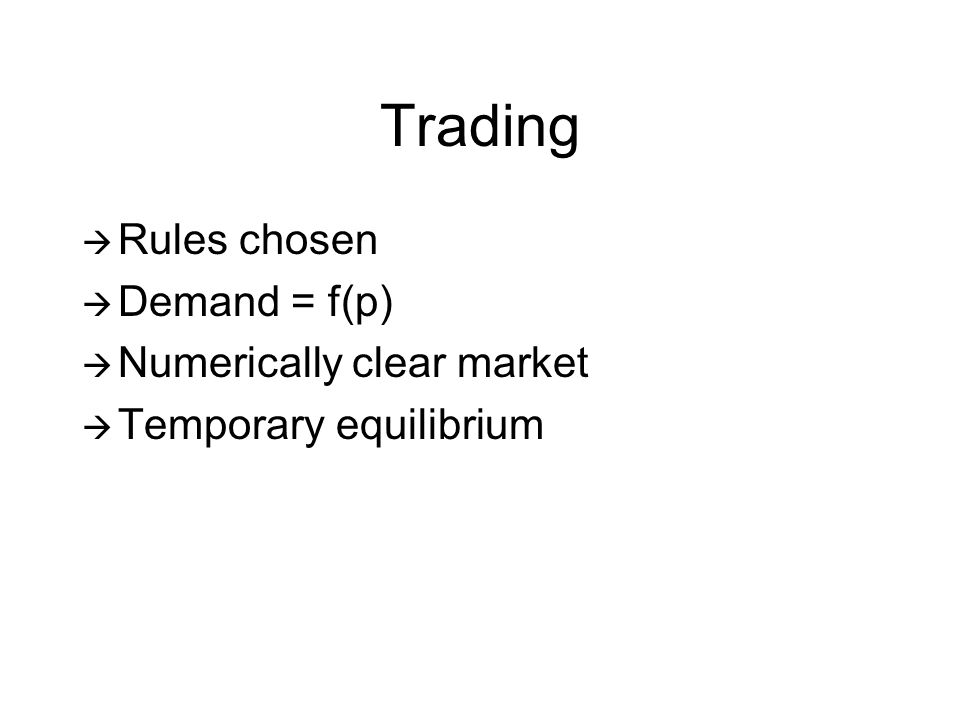 Trading Rules chosen Demand = f(p) Numerically clear market Temporary equilibrium