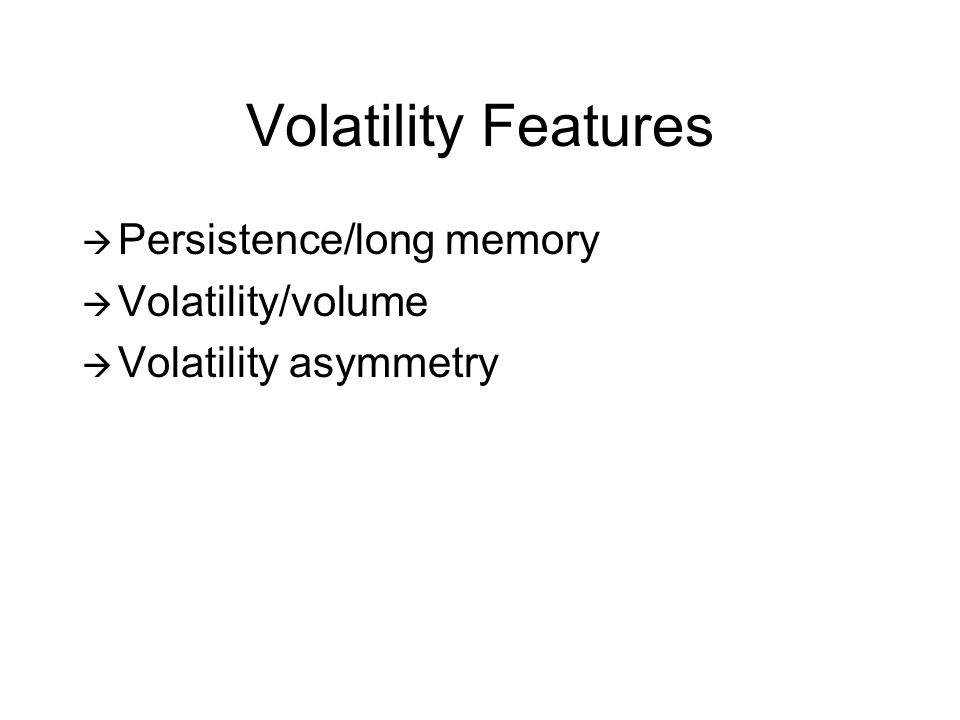 Volatility Features Persistence/long memory Volatility/volume Volatility asymmetry