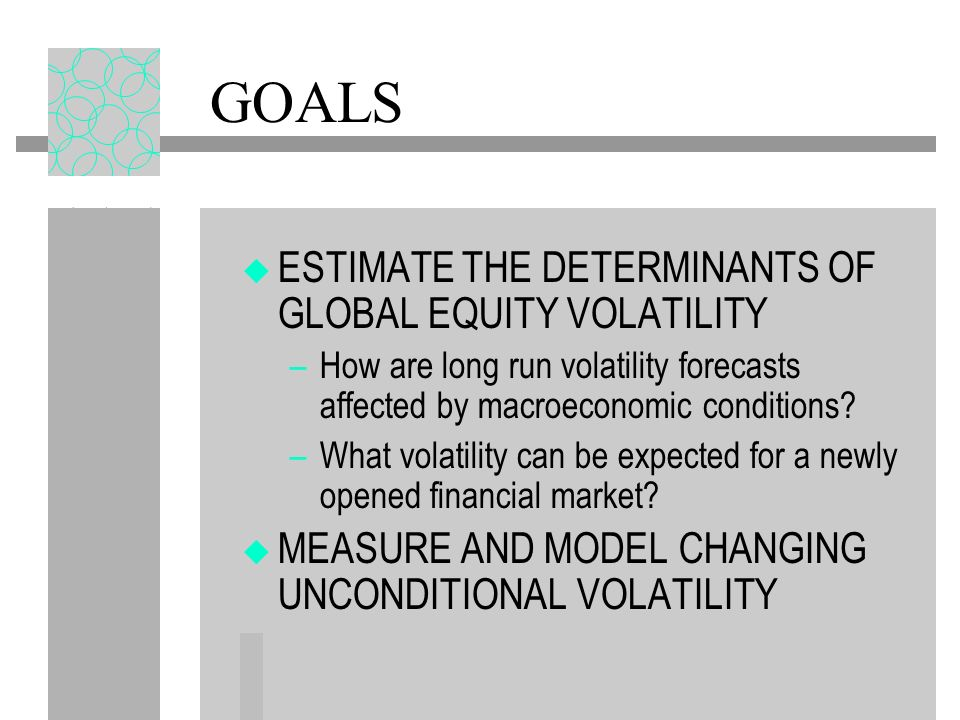 GOALS ESTIMATE THE DETERMINANTS OF GLOBAL EQUITY VOLATILITY –How are long run volatility forecasts affected by macroeconomic conditions? –What volatil