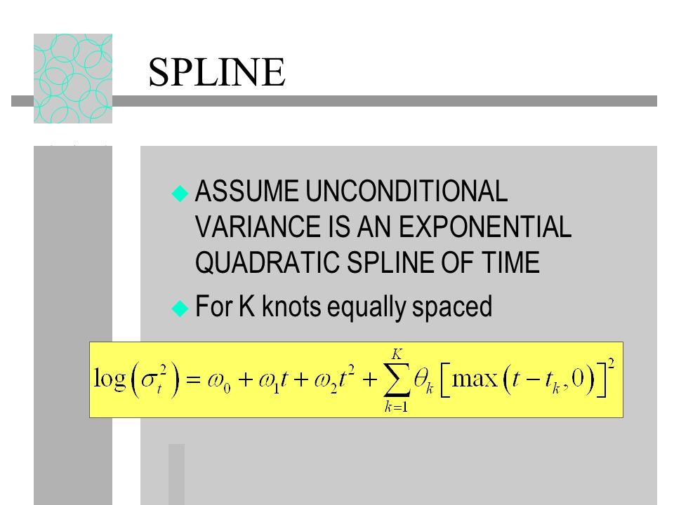 SPLINE ASSUME UNCONDITIONAL VARIANCE IS AN EXPONENTIAL QUADRATIC SPLINE OF TIME For K knots equally spaced
