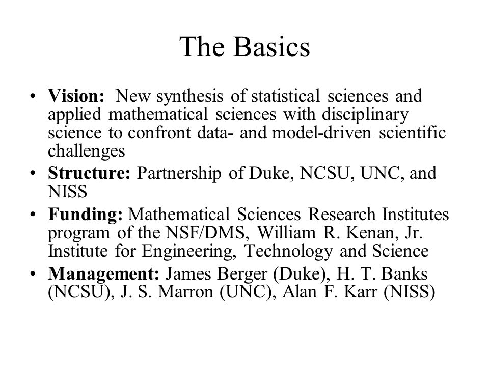 The Basics Vision: New synthesis of statistical sciences and applied mathematical sciences with disciplinary science to confront data- and model-driven scientific challenges Structure: Partnership of Duke, NCSU, UNC, and NISS Funding: Mathematical Sciences Research Institutes program of the NSF/DMS, William R.